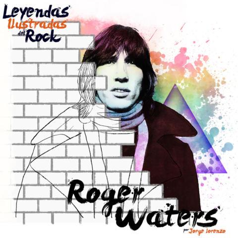 Leyendas Ilustradas del Rock: Roger Waters. El genio tras el muro.